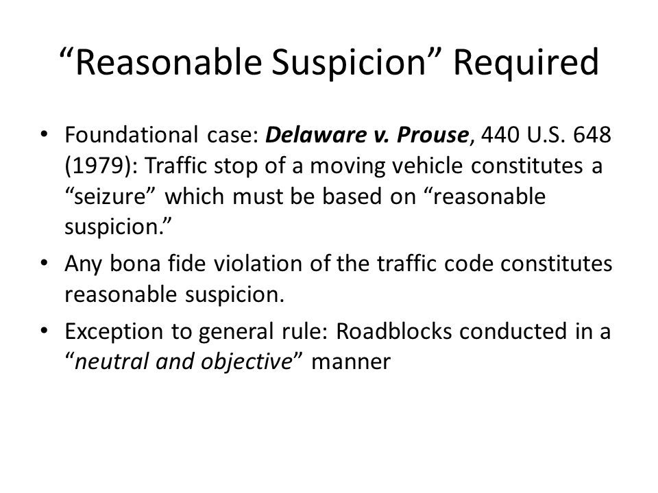 Reasonable Suspicion Required Foundational case: Delaware v. Prouse, 440 U.S. 648 (1979): Traffic stop of a moving vehicle constitutes a seizure which