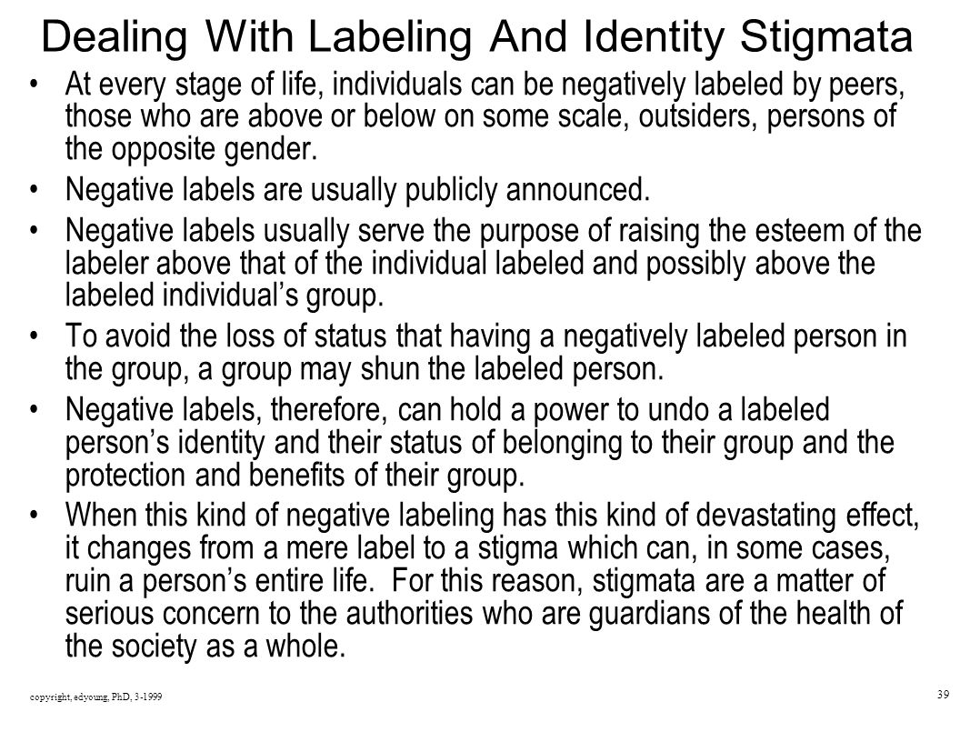 copyright, edyoung, PhD, 3-1999 39 Dealing With Labeling And Identity Stigmata At every stage of life, individuals can be negatively labeled by peers, those who are above or below on some scale, outsiders, persons of the opposite gender.