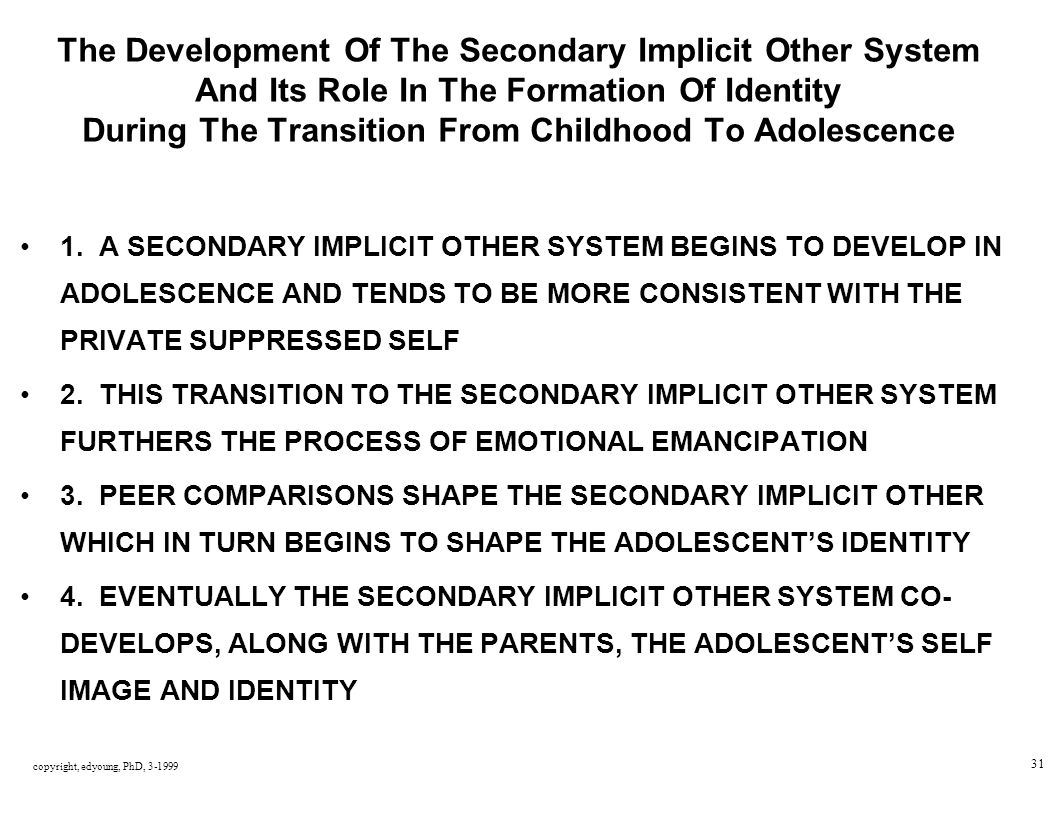 copyright, edyoung, PhD, 3-1999 31 The Development Of The Secondary Implicit Other System And Its Role In The Formation Of Identity During The Transition From Childhood To Adolescence 1.
