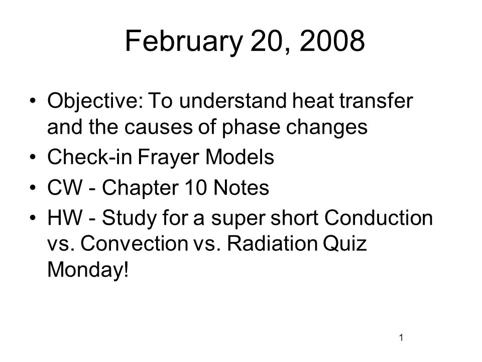 February 20, 2008 Objective: To understand heat transfer and the causes of phase changes Check-in Frayer Models CW - Chapter 10 Notes HW - Study for a