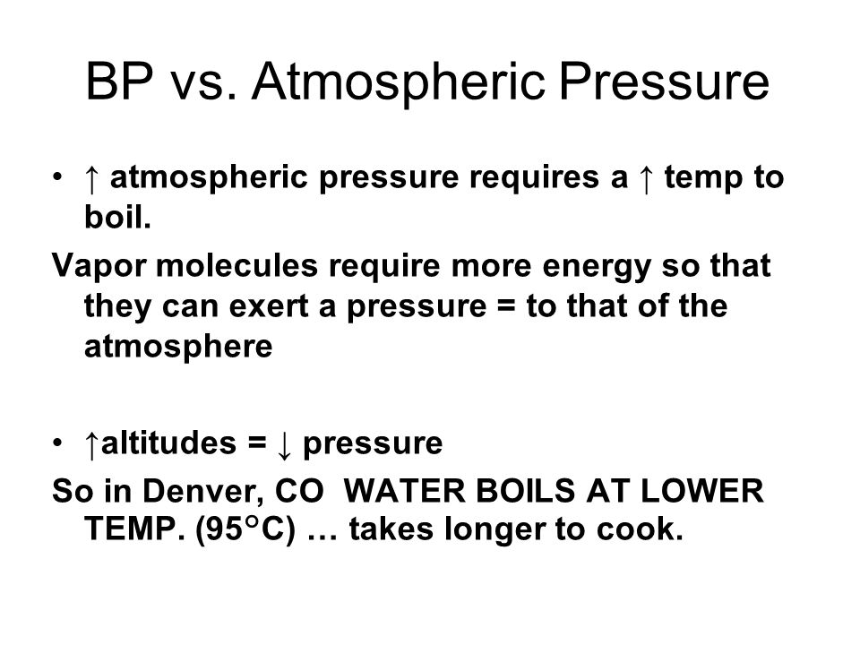 BP vs. Atmospheric Pressure atmospheric pressure requires a temp to boil. Vapor molecules require more energy so that they can exert a pressure = to t