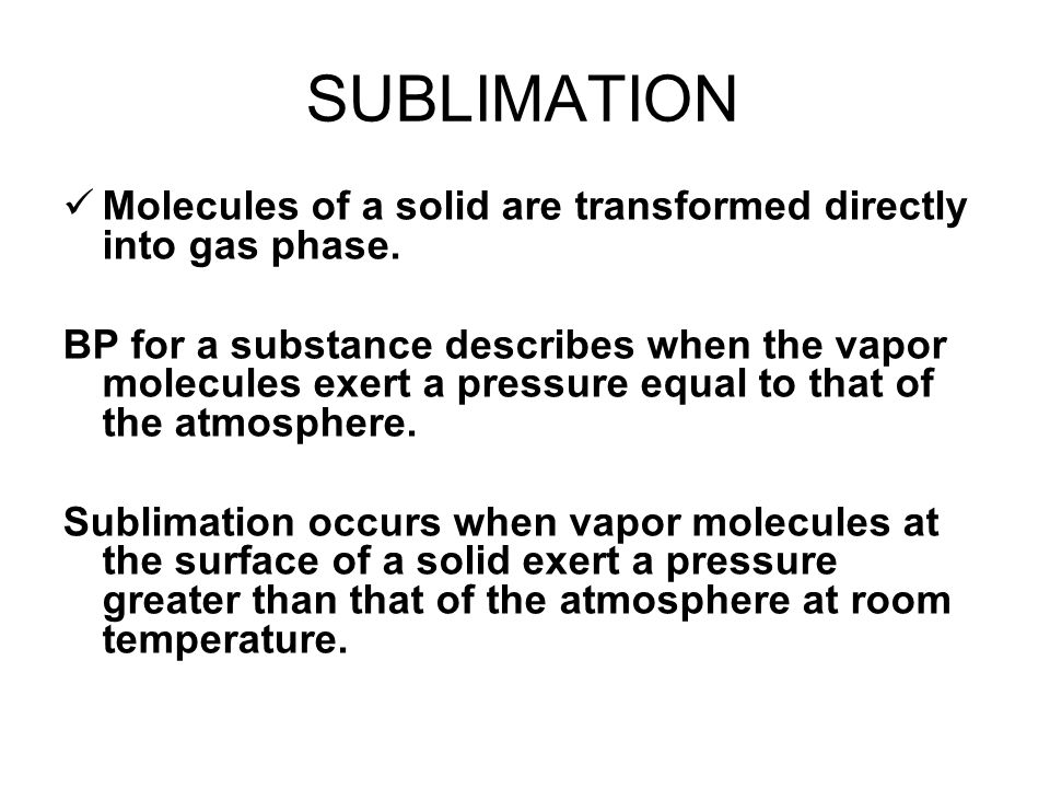 SUBLIMATION Molecules of a solid are transformed directly into gas phase. BP for a substance describes when the vapor molecules exert a pressure equal
