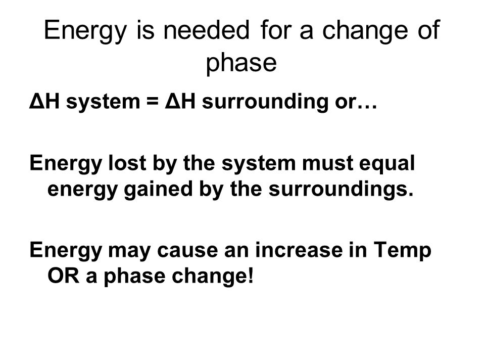 Energy is needed for a change of phase ΔH system = ΔH surrounding or… Energy lost by the system must equal energy gained by the surroundings. Energy m