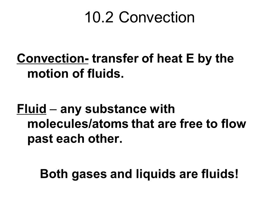 10.2 Convection Convection- transfer of heat E by the motion of fluids. Fluid – any substance with molecules/atoms that are free to flow past each oth