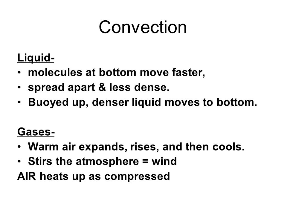 Convection Liquid- molecules at bottom move faster, spread apart & less dense. Buoyed up, denser liquid moves to bottom. Gases- Warm air expands, rise