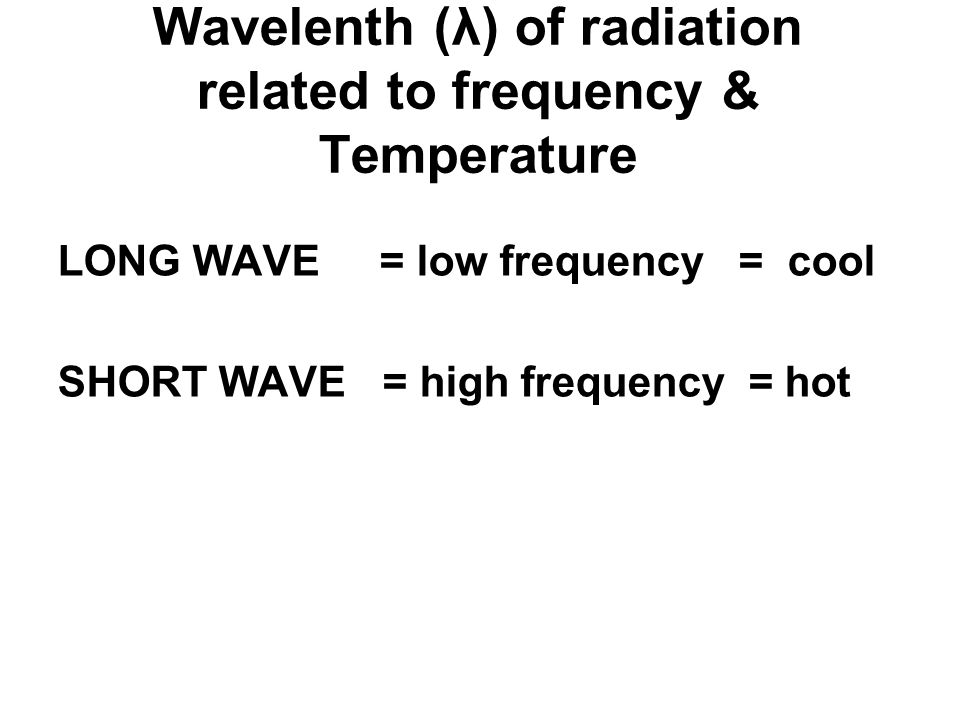 Wavelenth (λ) of radiation related to frequency & Temperature LONG WAVE = low frequency = cool SHORT WAVE = high frequency = hot
