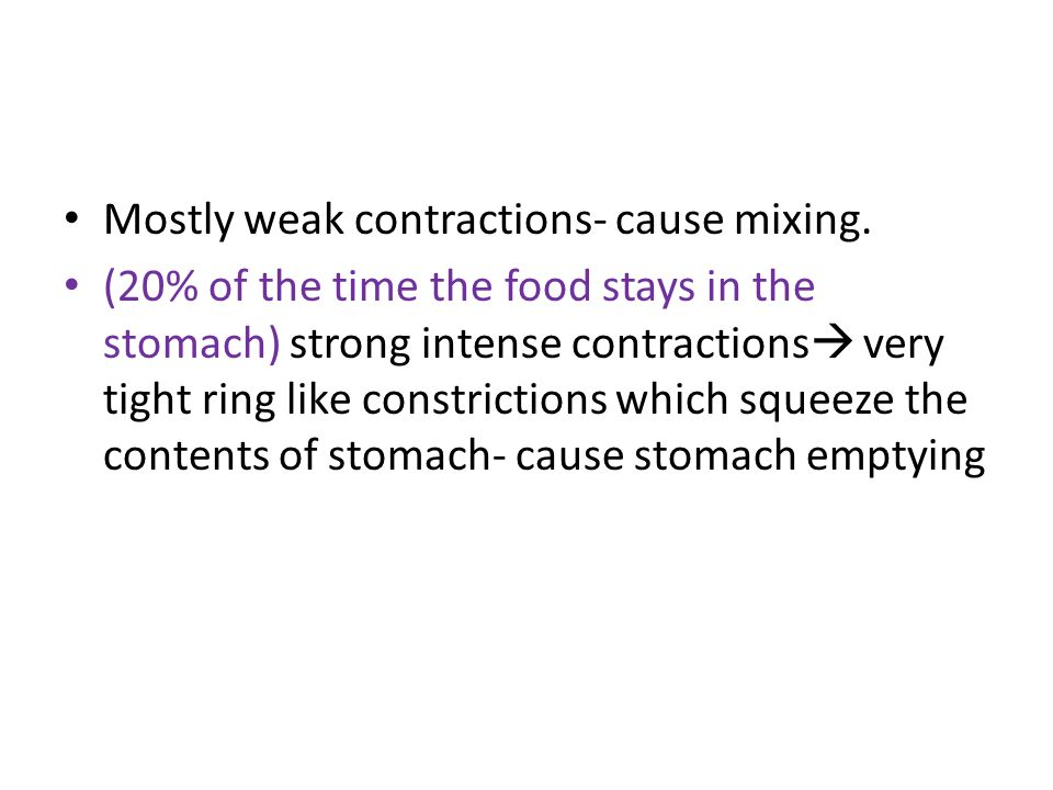 Mostly weak contractions- cause mixing. (20% of the time the food stays in the stomach) strong intense contractions very tight ring like constrictions