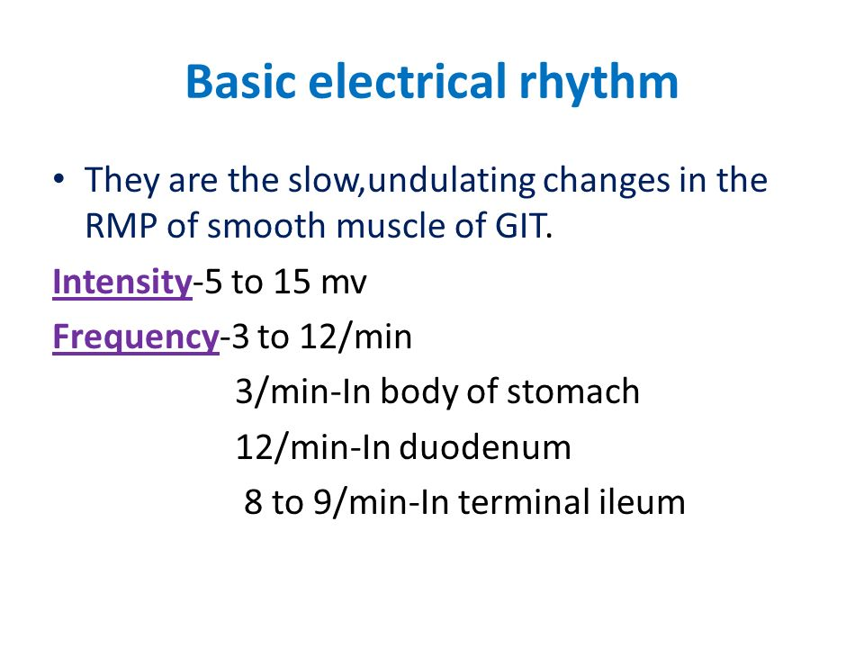 Basic electrical rhythm They are the slow,undulating changes in the RMP of smooth muscle of GIT. Intensity-5 to 15 mv Frequency-3 to 12/min 3/min-In b