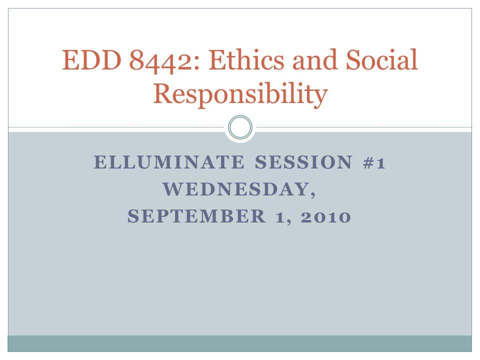 ELLUMINATE SESSION #1 WEDNESDAY, SEPTEMBER 1, 2010 EDD 8442: Ethics and Social Responsibility