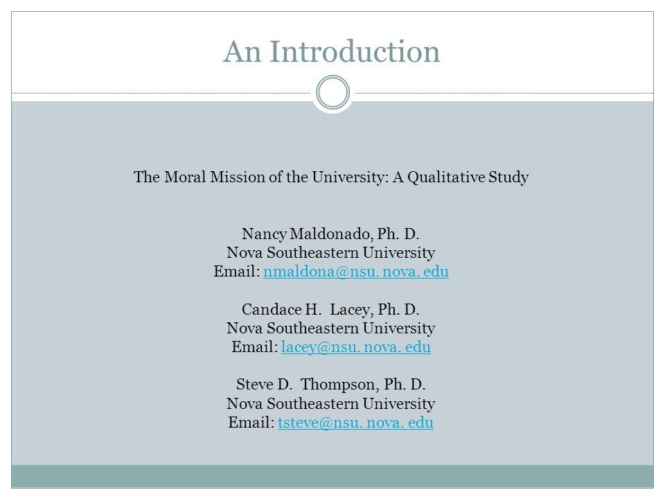 An Introduction The Moral Mission of the University: A Qualitative Study Nancy Maldonado, Ph. D. Nova Southeastern University Email: nmaldona@nsu. nov