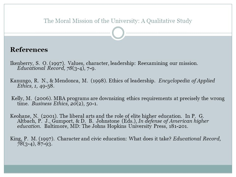 The Moral Mission of the University: A Qualitative Study References Ikenberry, S. O. (1997). Values, character, leadership: Reexamining our mission. E
