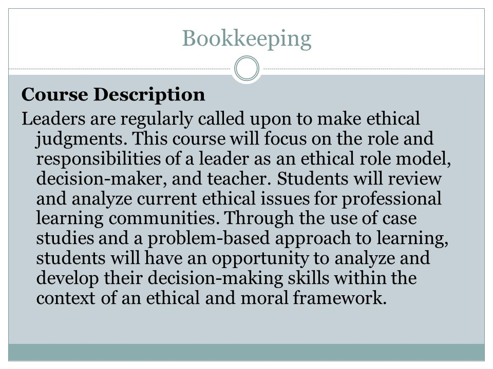 Bookkeeping Course Description Leaders are regularly called upon to make ethical judgments. This course will focus on the role and responsibilities of