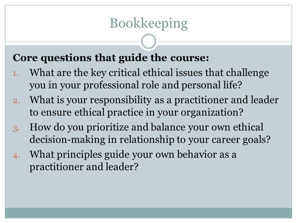 Bookkeeping Core questions that guide the course: 1. What are the key critical ethical issues that challenge you in your professional role and persona