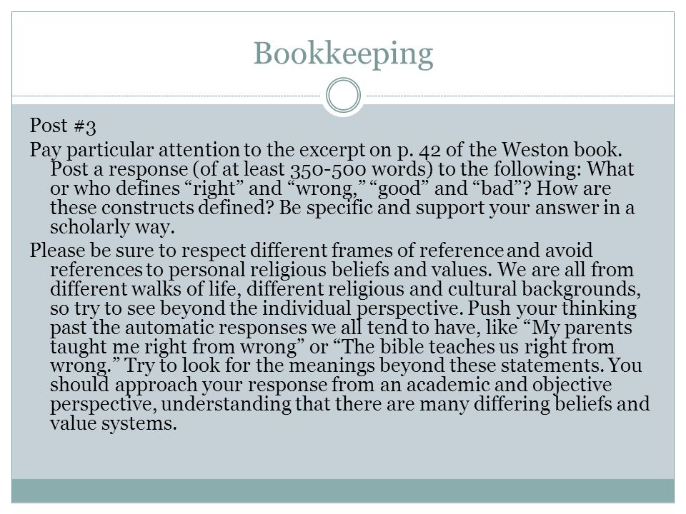 Bookkeeping Post #3 Pay particular attention to the excerpt on p. 42 of the Weston book. Post a response (of at least 350-500 words) to the following: