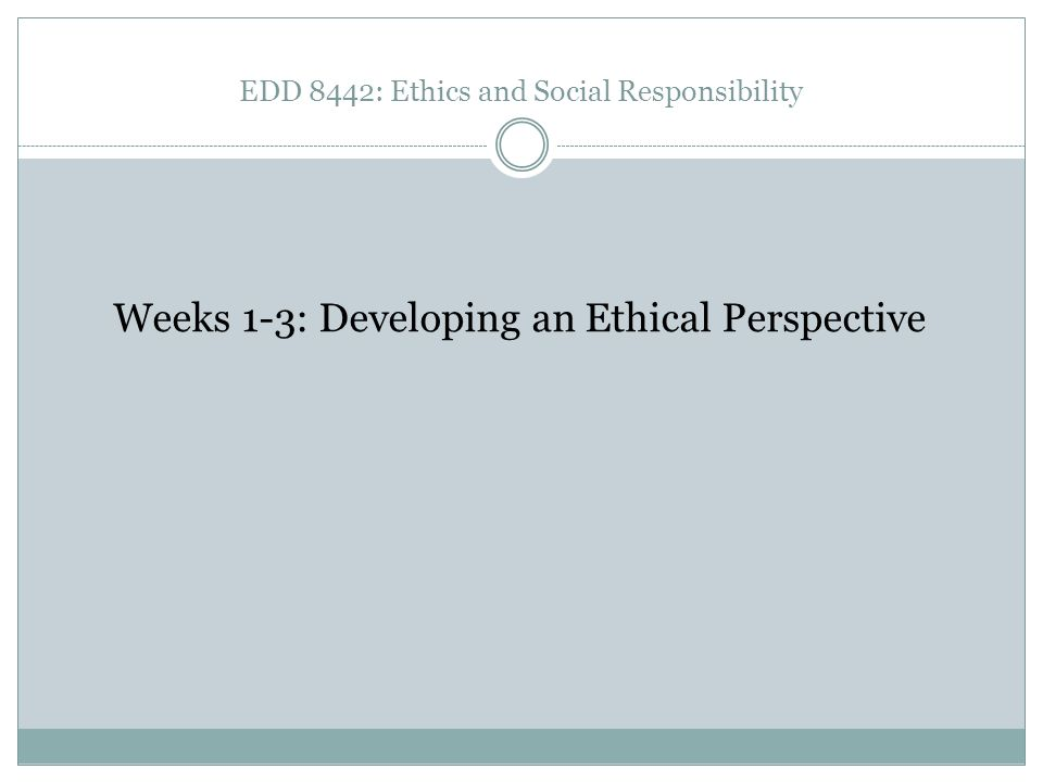 EDD 8442: Ethics and Social Responsibility Weeks 1-3: Developing an Ethical Perspective