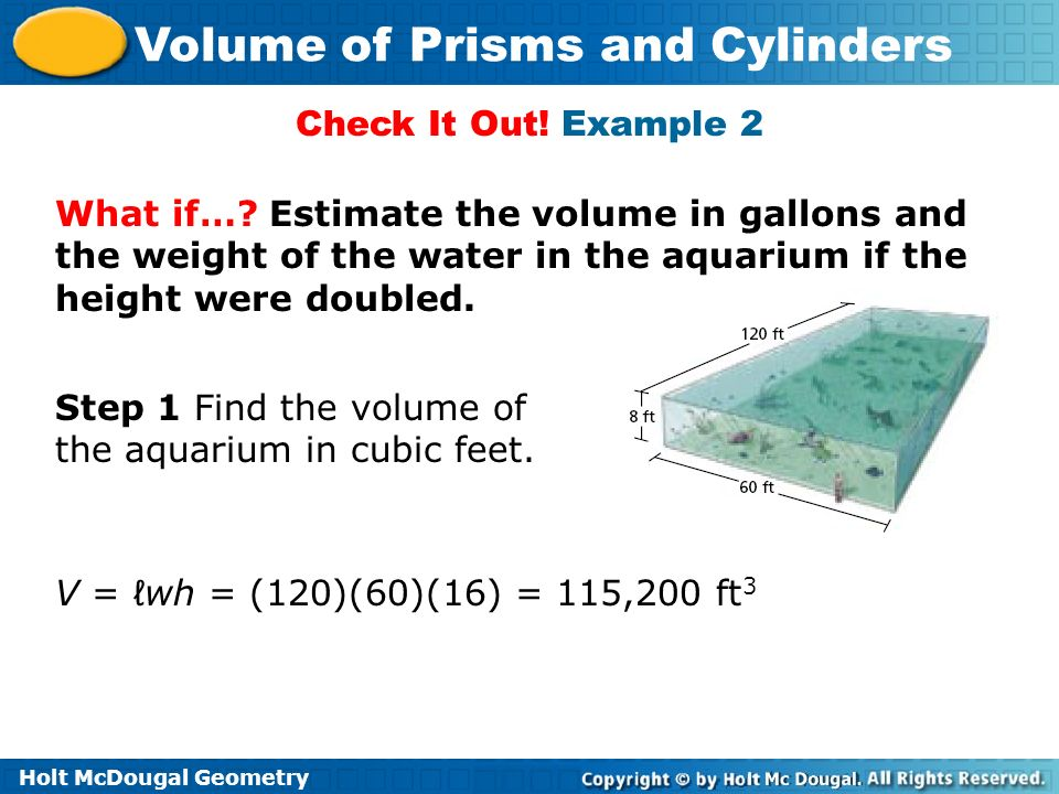 Holt McDougal Geometry Volume of Prisms and Cylinders Check It Out! Example 2 What if…? Estimate the volume in gallons and the weight of the water in