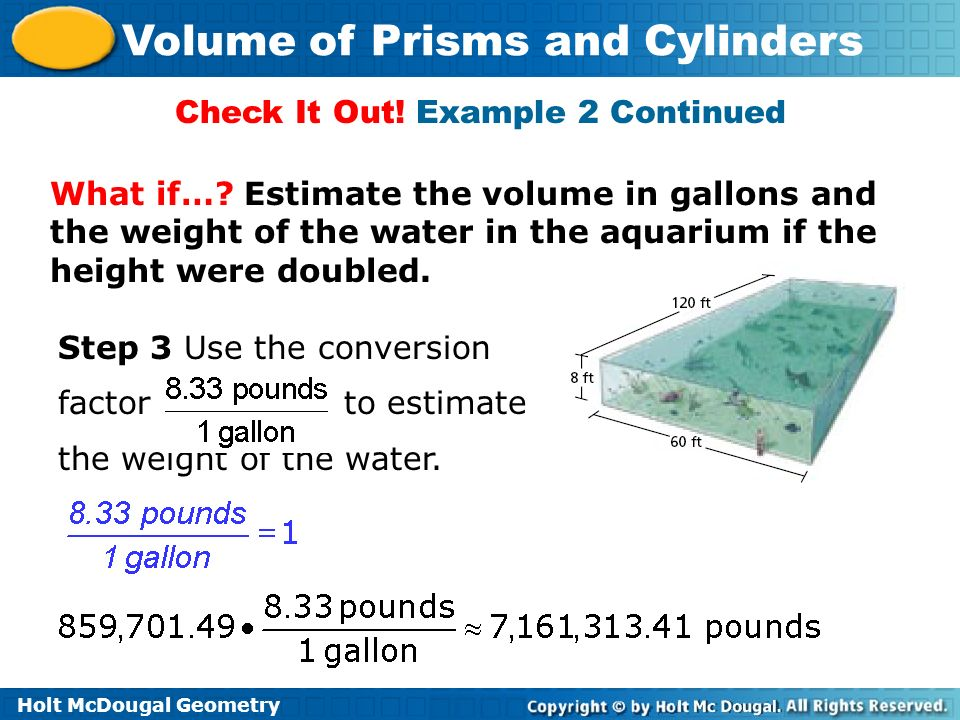 Holt McDougal Geometry Volume of Prisms and Cylinders What if…? Estimate the volume in gallons and the weight of the water in the aquarium if the heig