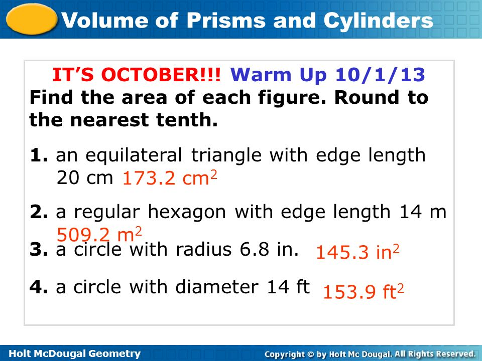 Volume of Prisms and Cylinders ITS OCTOBER!!! Warm Up 10/1/13 Find the area of each figure. Round to the nearest tenth. 1. an equilateral triangle wit