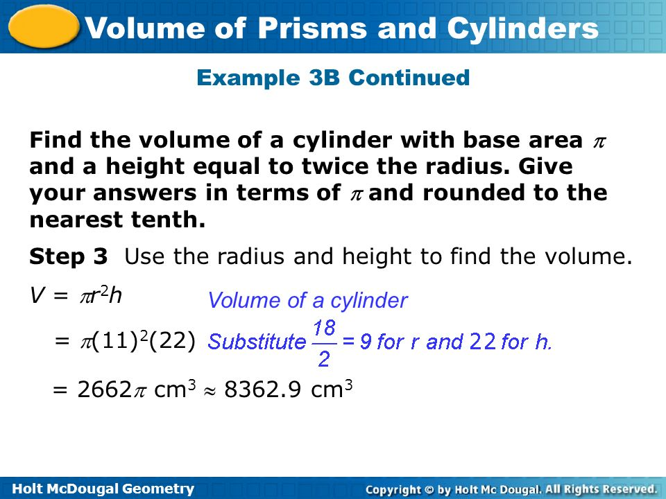 Holt McDougal Geometry Volume of Prisms and Cylinders Example 3B Continued Step 3 Use the radius and height to find the volume. Find the volume of a c