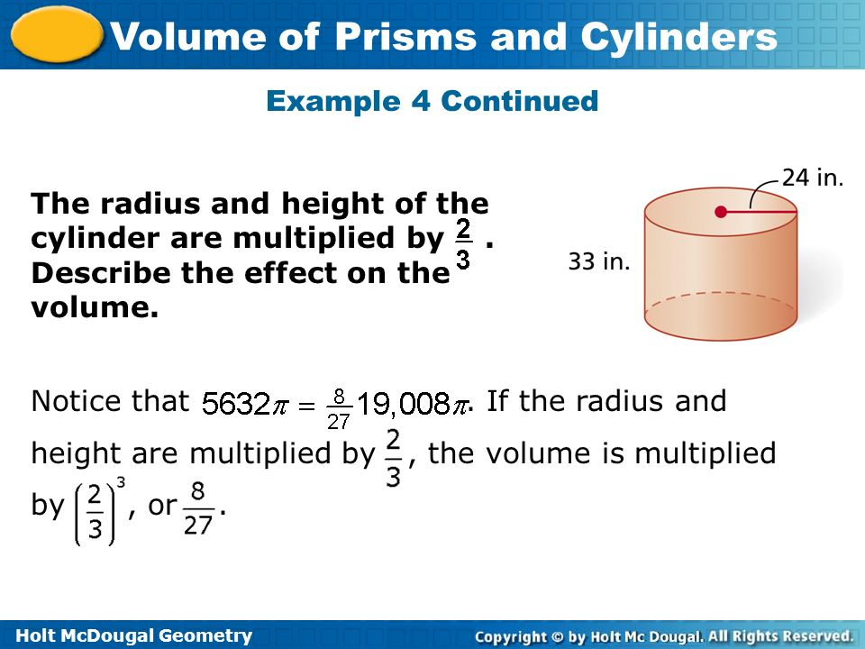 Holt McDougal Geometry Volume of Prisms and Cylinders Example 4 Continued The radius and height of the cylinder are multiplied by. Describe the effect
