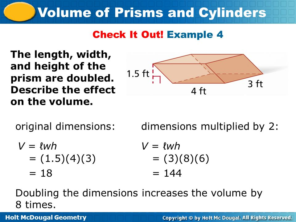 Holt McDougal Geometry Volume of Prisms and Cylinders Check It Out! Example 4 The length, width, and height of the prism are doubled. Describe the eff