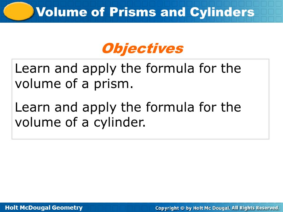 Holt McDougal Geometry Volume of Prisms and Cylinders Example 3B Continued Step 3 Use the radius and height to find the volume.