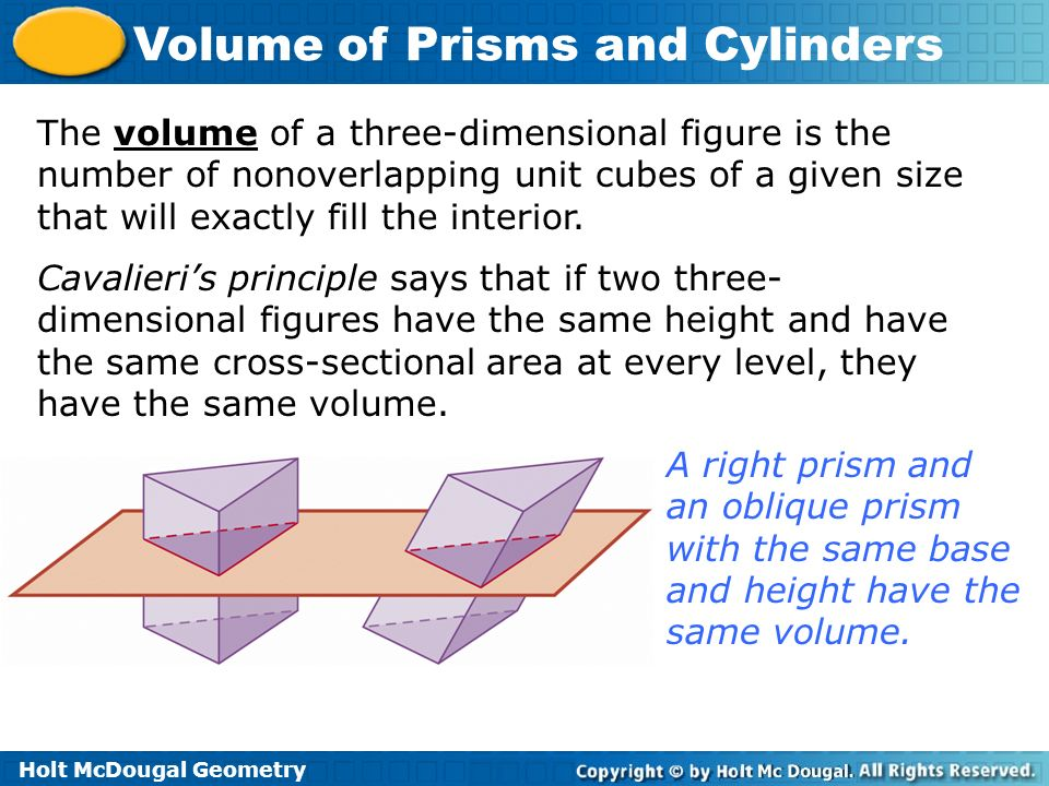 Holt McDougal Geometry Volume of Prisms and Cylinders The volume of a three-dimensional figure is the number of nonoverlapping unit cubes of a given s