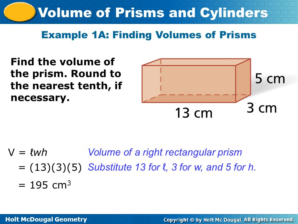Holt McDougal Geometry Volume of Prisms and Cylinders Example 1B: Finding Volumes of Prisms Find the volume of a cube with edge length 15 in.
