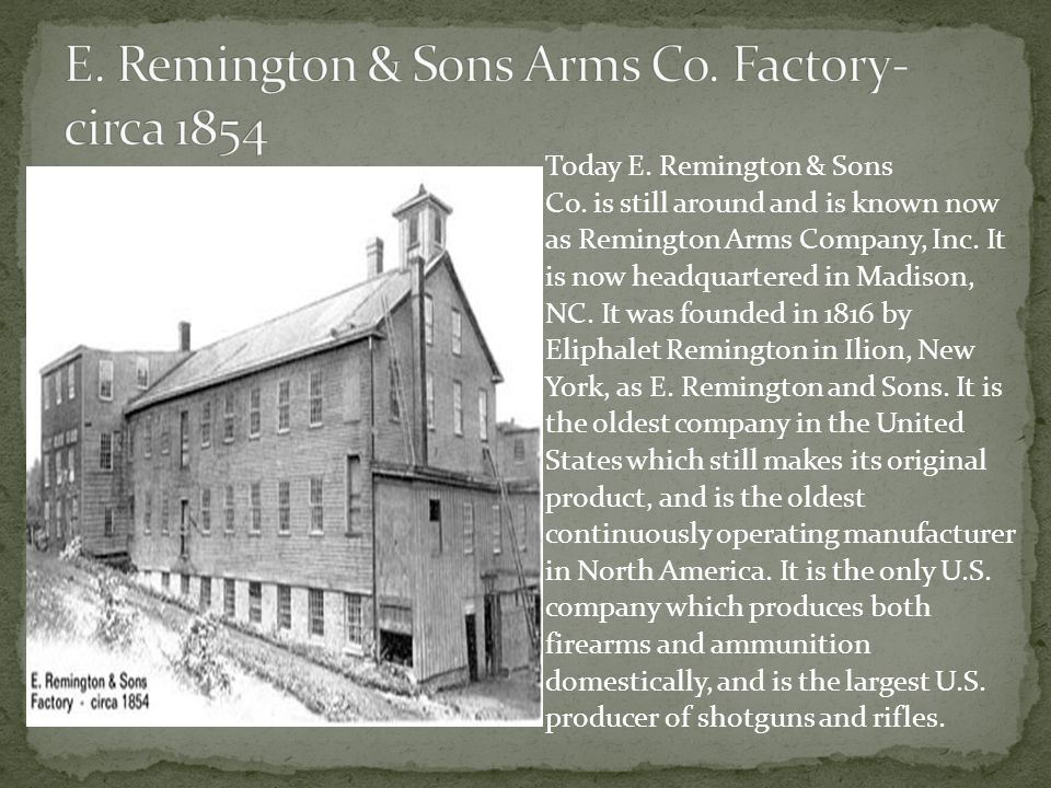 Today E. Remington & Sons Co. is still around and is known now as Remington Arms Company, Inc.