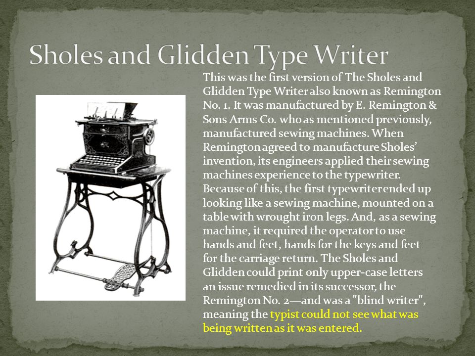 This was the first version of The Sholes and Glidden Type Writer also known as Remington No.