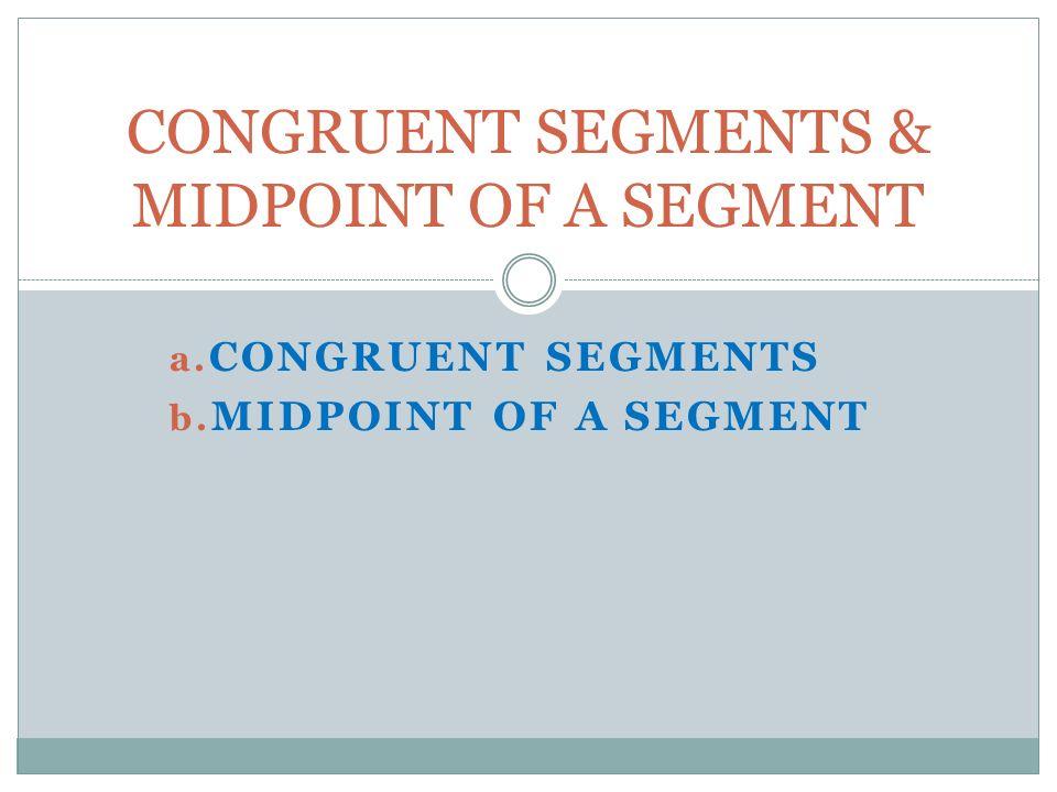 a. CONGRUENT SEGMENTS b. MIDPOINT OF A SEGMENT CONGRUENT SEGMENTS & MIDPOINT OF A SEGMENT