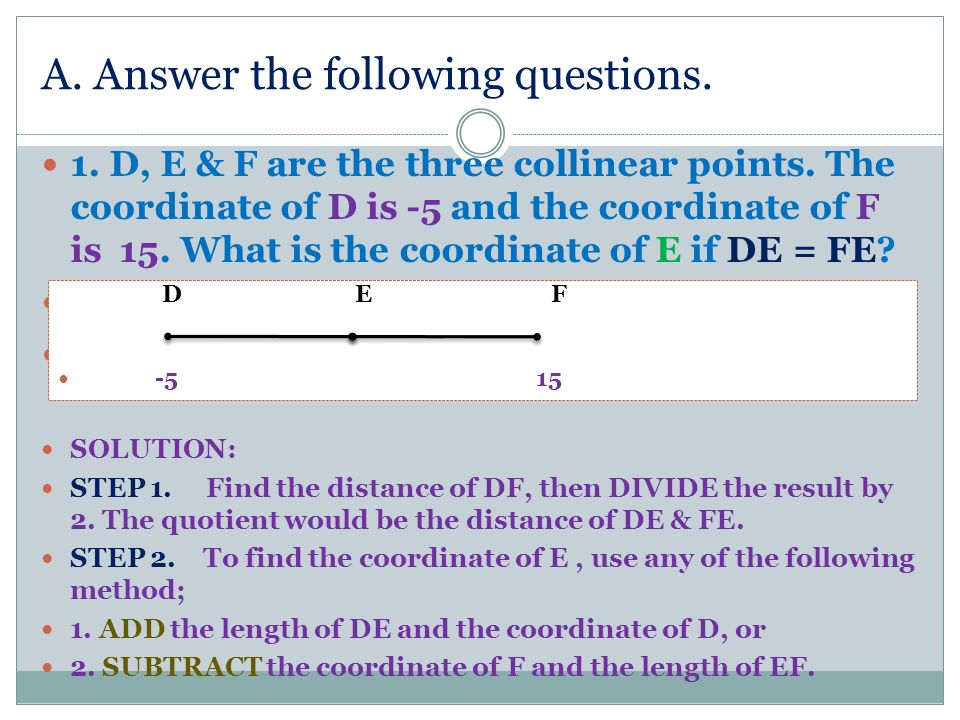 A. Answer the following questions. 1. D, E & F are the three collinear points. The coordinate of D is -5 and the coordinate of F is 15. What is the co