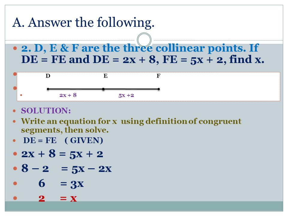 A. Answer the following. 2. D, E & F are the three collinear points. If DE = FE and DE = 2x + 8, FE = 5x + 2, find x. 6. Given the figure below. SOLUT