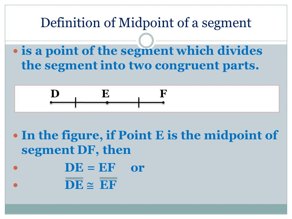 Definition of Midpoint of a segment is a point of the segment which divides the segment into two congruent parts. In the figure, if Point E is the mid