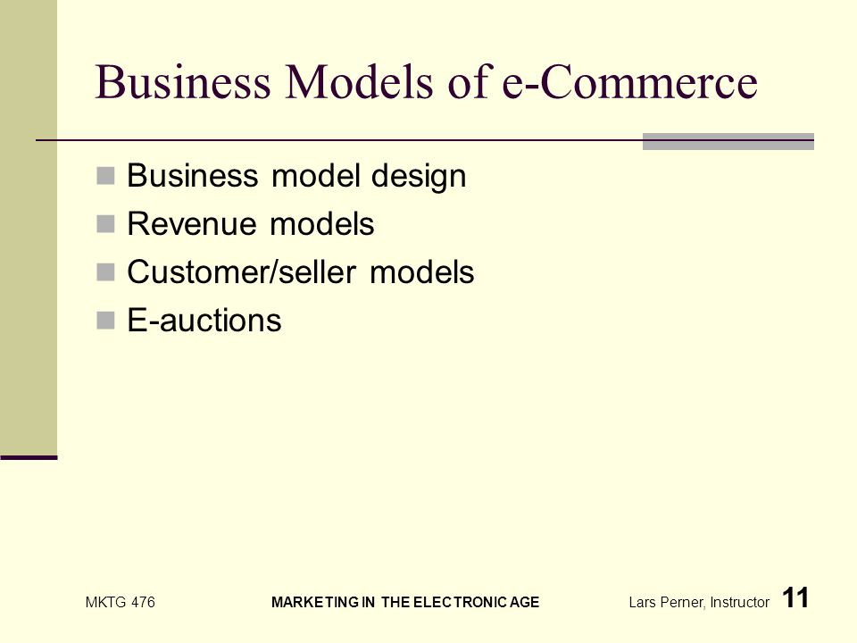 MKTG 476 MARKETING IN THE ELECTRONIC AGE Lars Perner, Instructor 11 Business Models of e-Commerce Business model design Revenue models Customer/seller models E-auctions