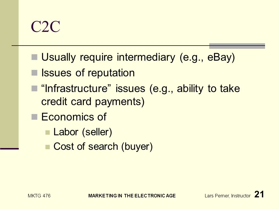 MKTG 476 MARKETING IN THE ELECTRONIC AGE Lars Perner, Instructor 21 C2C Usually require intermediary (e.g., eBay) Issues of reputation Infrastructure issues (e.g., ability to take credit card payments) Economics of Labor (seller) Cost of search (buyer)