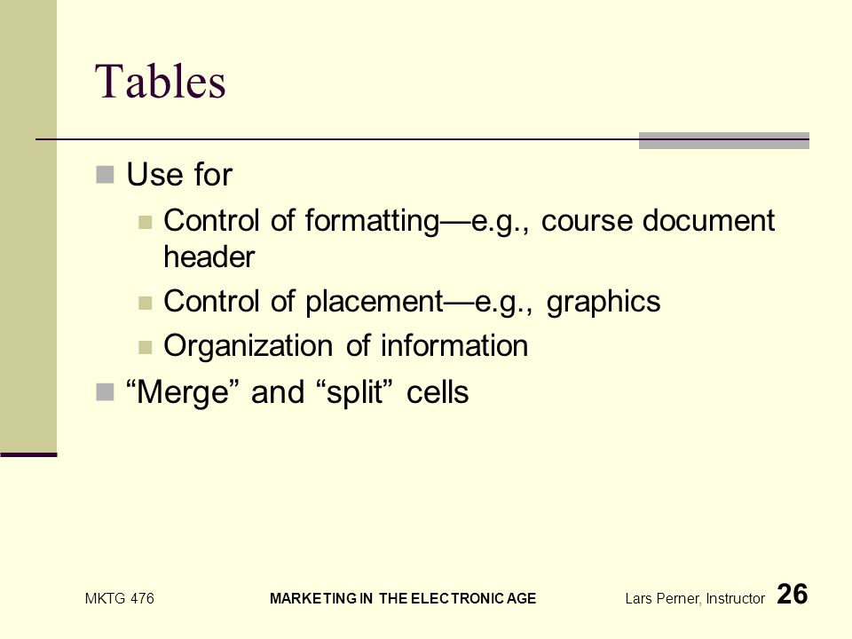 MKTG 476 MARKETING IN THE ELECTRONIC AGE Lars Perner, Instructor 26 Tables Use for Control of formattinge.g., course document header Control of placemente.g., graphics Organization of information Merge and split cells