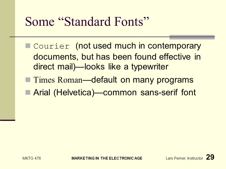MKTG 476 MARKETING IN THE ELECTRONIC AGE Lars Perner, Instructor 29 Some Standard Fonts Courier (not used much in contemporary documents, but has been found effective in direct mail)looks like a typewriter Times Roman default on many programs Arial (Helvetica)common sans-serif font