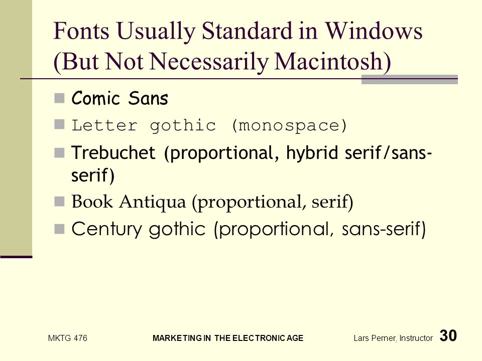 MKTG 476 MARKETING IN THE ELECTRONIC AGE Lars Perner, Instructor 30 Fonts Usually Standard in Windows (But Not Necessarily Macintosh) Comic Sans Letter gothic (monospace) Trebuchet (proportional, hybrid serif/sans- serif) Book Antiqua (proportional, serif) Century gothic (proportional, sans-serif)