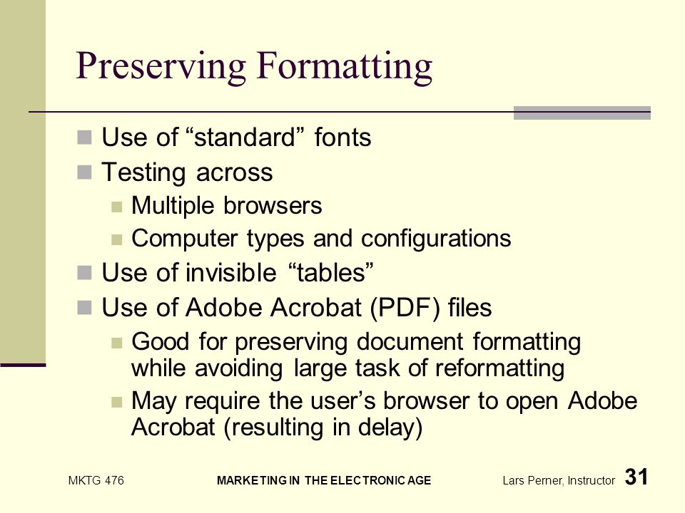 MKTG 476 MARKETING IN THE ELECTRONIC AGE Lars Perner, Instructor 31 Preserving Formatting Use of standard fonts Testing across Multiple browsers Computer types and configurations Use of invisible tables Use of Adobe Acrobat (PDF) files Good for preserving document formatting while avoiding large task of reformatting May require the users browser to open Adobe Acrobat (resulting in delay)