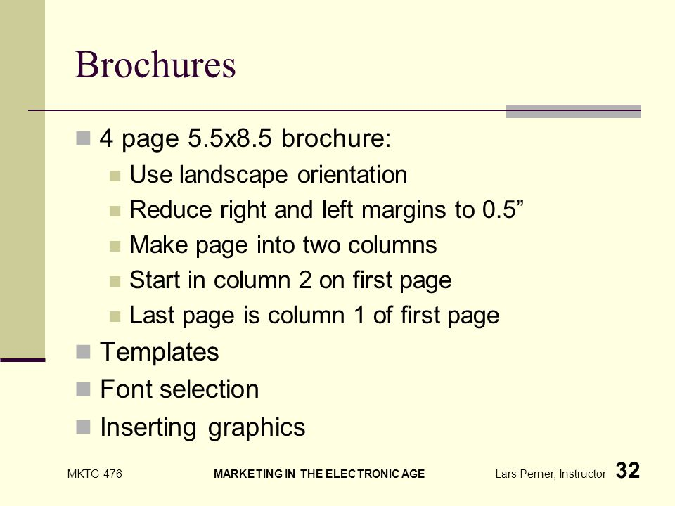 MKTG 476 MARKETING IN THE ELECTRONIC AGE Lars Perner, Instructor 32 Brochures 4 page 5.5x8.5 brochure: Use landscape orientation Reduce right and left margins to 0.5 Make page into two columns Start in column 2 on first page Last page is column 1 of first page Templates Font selection Inserting graphics