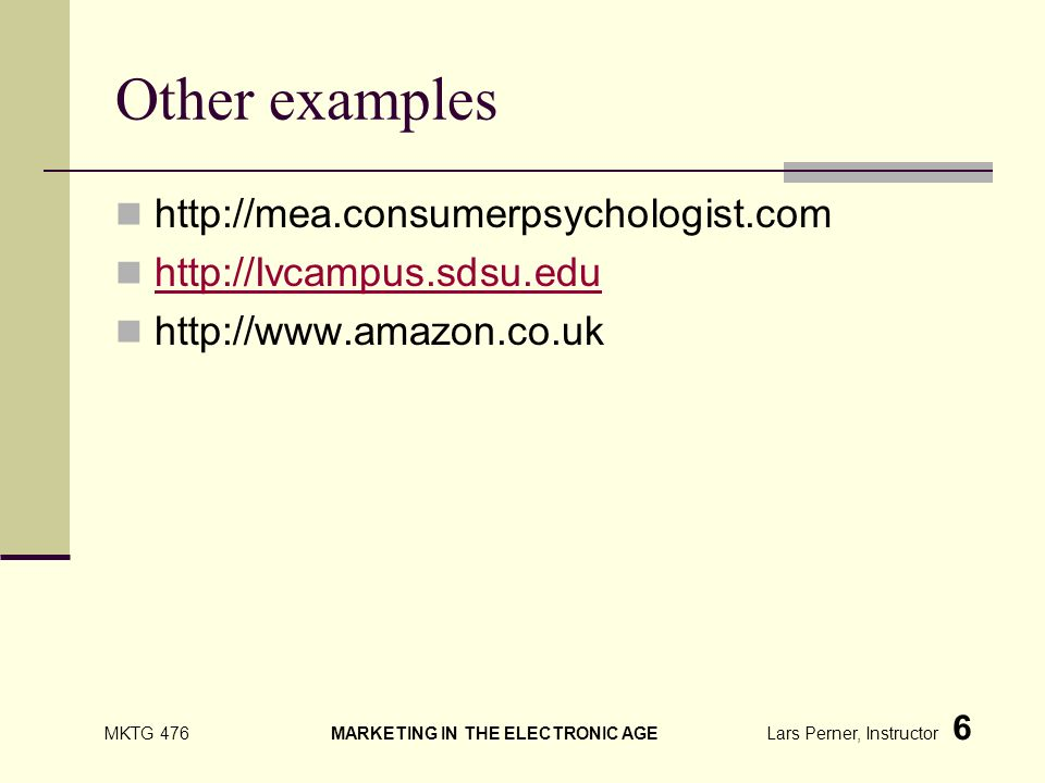 MKTG 476 MARKETING IN THE ELECTRONIC AGE Lars Perner, Instructor 6 Other examples http://mea.consumerpsychologist.com http://Ivcampus.sdsu.edu http://www.amazon.co.uk