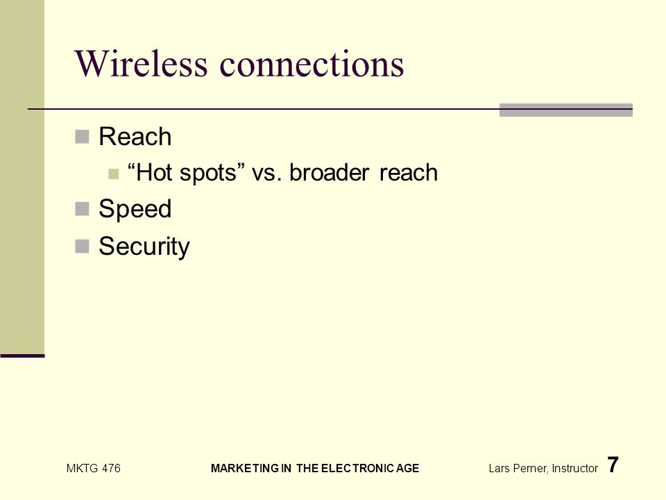MKTG 476 MARKETING IN THE ELECTRONIC AGE Lars Perner, Instructor 7 Wireless connections Reach Hot spots vs.