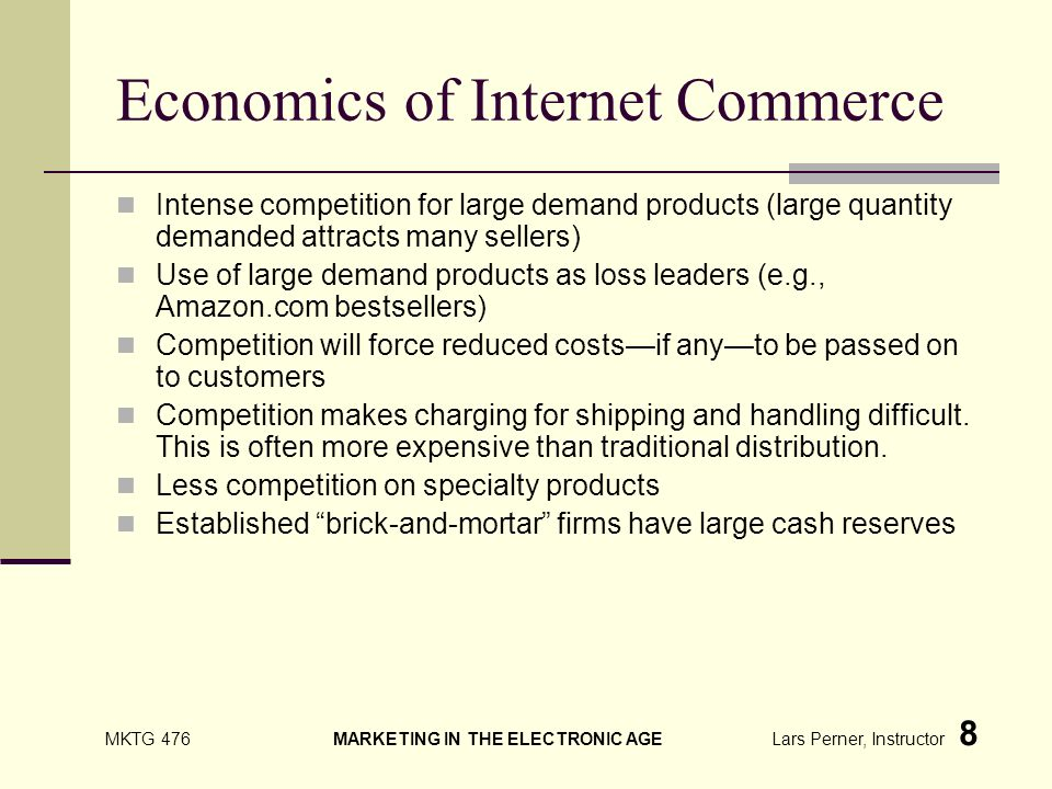 MKTG 476 MARKETING IN THE ELECTRONIC AGE Lars Perner, Instructor 8 Economics of Internet Commerce Intense competition for large demand products (large quantity demanded attracts many sellers) Use of large demand products as loss leaders (e.g., Amazon.com bestsellers) Competition will force reduced costsif anyto be passed on to customers Competition makes charging for shipping and handling difficult.