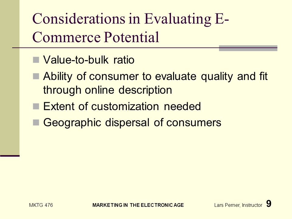 MKTG 476 MARKETING IN THE ELECTRONIC AGE Lars Perner, Instructor 9 Considerations in Evaluating E- Commerce Potential Value-to-bulk ratio Ability of consumer to evaluate quality and fit through online description Extent of customization needed Geographic dispersal of consumers