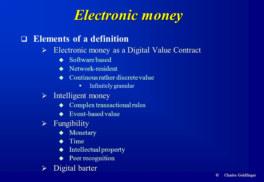 © Charles Goldfinger Electronic money Elements of a definition Electronic money as a Digital Value Contract Software based Network-resident Continous