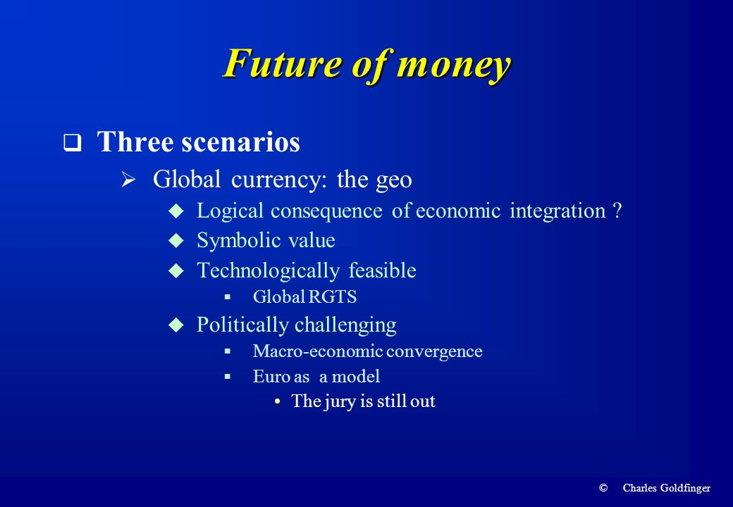 © Charles Goldfinger Future of money Three scenarios Global currency: the geo Logical consequence of economic integration ? Symbolic value Technologic