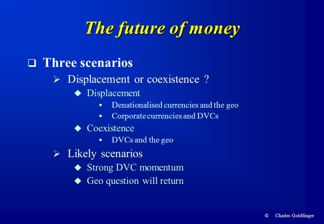 © Charles Goldfinger The future of money Three scenarios Displacement or coexistence ? Displacement Denationalised currencies and the geo Corporate cu