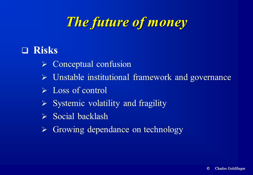 © Charles Goldfinger The future of money Risks Conceptual confusion Unstable institutional framework and governance Loss of control Systemic volatilit