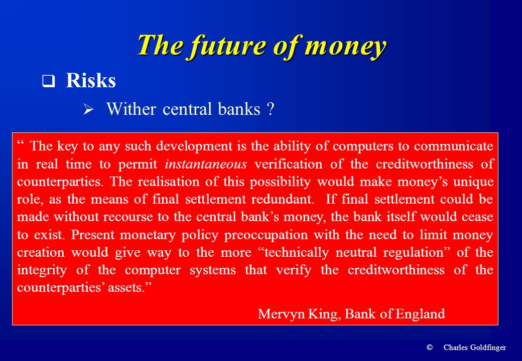 © Charles Goldfinger The future of money Risks Wither central banks ? The key to any such development is the ability of computers to communicate in re